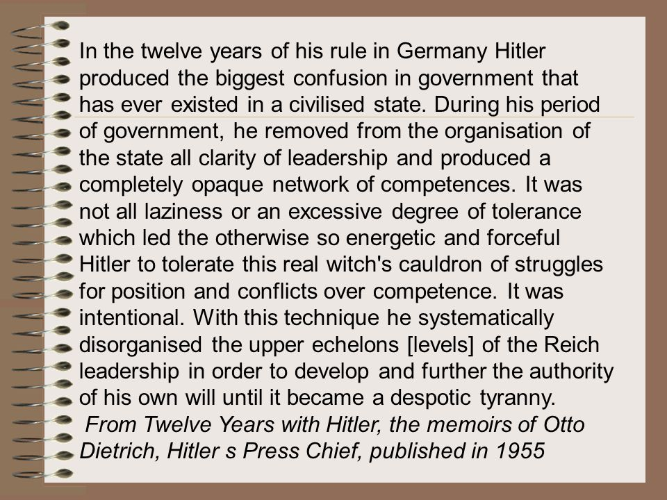 In the twelve years of his rule in Germany Hitler produced the biggest confusion in government that has ever existed in a civilised state. During his period of government, he removed from the organisation of the state all clarity of leadership and produced a completely opaque network of competences. It was not all laziness or an excessive degree of tolerance which led the otherwise so energetic and forceful Hitler to tolerate this real witch s cauldron of struggles for position and conflicts over competence. It was intentional. With this technique he systematically disorganised the upper echelons [levels] of the Reich leadership in order to develop and further the authority of his own will until it became a despotic tyranny.